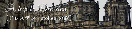 A trip to Dresden [ドレスデン・stollen の旅]